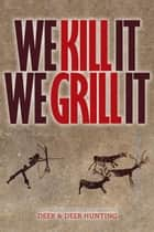 We Kill It We Grill It ebook by Deer & Deer Hunting, Jake Edson