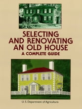 Selecting and Renovating an Old House - A Complete Guide ebook by U.S. Dept. of Agriculture