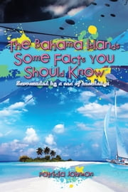 The Bahama Islands Some Facts You Should Know - Surrounded by a sea of knowledge ebook by Patricia Johnson