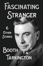 The Fascinating Stranger and Other Stories ebook by Booth Tarkington