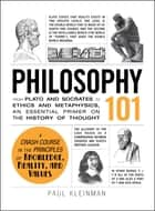 Philosophy 101 - From Plato and Socrates to Ethics and Metaphysics, an Essential Primer on the History of Thought ebook by Paul Kleinman