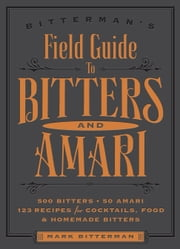 Bitterman's Field Guide to Bitters & Amari - 500 Bitters; 50 Amari; 123 Recipes for Cocktails, Food & Homemade Bitters ebook by Mark Bitterman