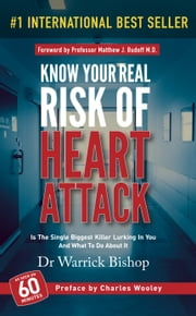 Know Your Real Risk Of Heart Attack: Is The Single Biggest Killer Lurking In You And What To Do About It ebook by Warrick Bishop