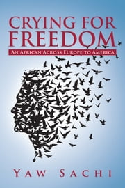 Crying for Freedom - An African Across Europe to America ebook by Yaw Sachi