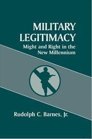 Military Legitimacy - Might and Right in the New Millennium ebook by Rudolph C. Barnes Jr
