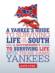 A Yankee's Guide to Surviving Life in the South and A Southerner's Guide to Surviving Life with Those Damn Yankees ebook by Kate Dyer