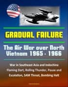 Gradual Failure: The Air War Over North Vietnam 1965 - 1966 - War in Southeast Asia and Indochina, Flaming Dart, Rolling Thunder, Pause and Escalation, SAM Threat, Bombing Halt ebook by Progressive Management