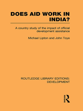 Does Aid Work in India? - A Country Study of the Impact of Official Development Assistance ebook by Michael Lipton,John Toye