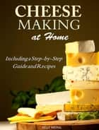 Cheesemaking at Home Including a Step-by-Step Guide and Recipes ebook by Kelly Meral