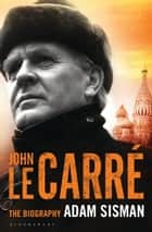 John le Carré - The Biography ebook by Adam Sisman