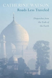 Roads Less Traveled - Dispatches from the Ends of the Earth ebook by Catherine Watson