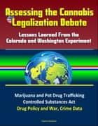 Assessing the Cannabis Legalization Debate: Lessons Learned From the Colorado and Washington Experiment - Marijuana and Pot Drug Trafficking, Controlled Substances Act, Drug Policy and War, Crime Data ebook by Progressive Management