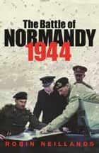 The Battle of Normandy 1944 ebook by Robin Neillands
