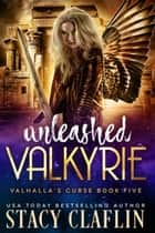 Unleashed Valkyrie - Valhalla's Curse, #5 ebook by Stacy Claflin