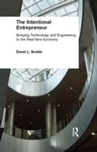 The Intentional Entrepreneur: Bringing Technology and Engineering to the Real New Economy - Bringing Technology and Engineering to the Real New Economy ebook by David L. Bodde