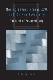 Moving Beyond Prozac, DSM, and the New Psychiatry - The Birth of Postpsychiatry ebook by Bradley Lewis