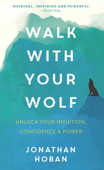 Walk With Your Wolf - Unlock your intuition, confidence & power with walking therapy ebook by Jonathan Hoban