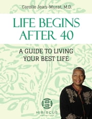 Life Begins After 40: A Guide To Living Your Best Life ebook by Dr. Carolle Jean-Murat M.D.