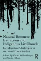 Natural Resource Extraction and Indigenous Livelihoods ebook by Emma Gilberthorpe,Gavin Hilson