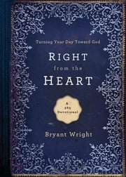 Right From the Heart - Turning Your Day Toward God ebook by Bryant Wright
