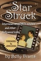 Star Struck: Interviews with Dirty Harry and other Hollywood Icons ebook by Betty Dravis