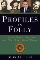 Profiles in Folly - History's Worst Decisions and Why They Went Wrong ebook by Alan Axelrod