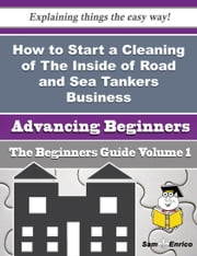 How to Start a Cleaning of The Inside of Road and Sea Tankers Business (Beginners Guide) ebook by Jona Pinto,Sam Enrico