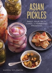 Asian Pickles - Sweet, Sour, Salty, Cured, and Fermented Preserves from Korea, Japan, China, India, and Beyond ebook by Karen Solomon