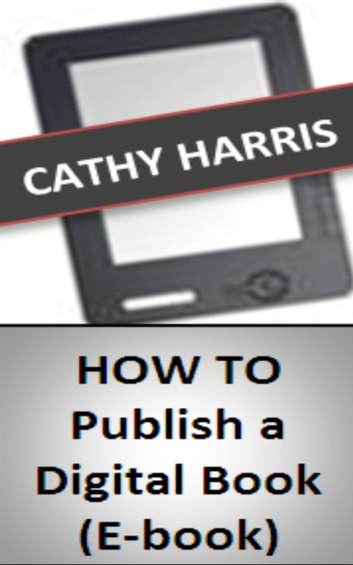 How To Publish a Digital Book (E-book) [Article] eBook by Cathy Harris