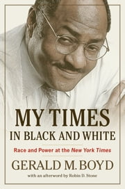 My Times in Black and White - Race and Power at the New York Times ebook by Gerald M. Boyd,Robin D. Stone