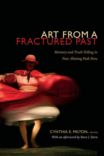 Art from a Fractured Past - Memory and Truth-Telling in Post-Shining Path Peru ebook by