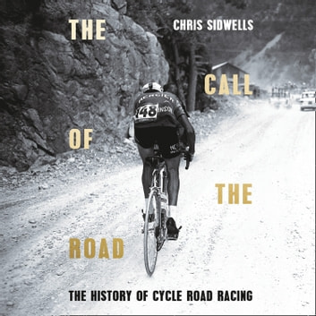 The Call of the Road: A Complete History of Cycle Road Racing audiobook by Chris Sidwells