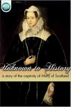 Unknown to History - A story of the captivity of Mary of Scotland ebook by Charlotte Mary Yonge