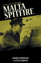 Malta Spitfire - The Diary of an Ace Fighter Pilot ebook by George Beurling, Leslie Roberts