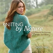 Knitting by Nature - 19 Patterns for Scarves, Wraps, and More ebook by Sheryl Thies