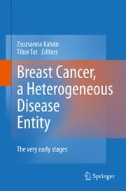 Breast Cancer, a Heterogeneous Disease Entity - The Very Early Stages ebook by Zsuzsanna Kahán,Tibor Tot