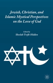 Jewish, Christian, and Islamic Mystical Perspectives on the Love of God ebook by Sheelah Treflé Hidden
