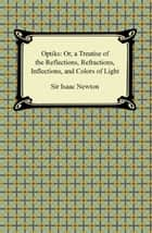 Opticks: Or, a Treatise of the Reflections, Refractions, Inflections, and Colors of Light ebook by Sir Isaac Newton