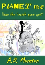 Planet Me: Have the Scotch Gone Yet? ebook by AD Moreton