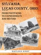 Sylvania, Lucas County, Ohio - From Footpaths to Expressways and Beyond Volume Two ebook by Gayleen Gindy