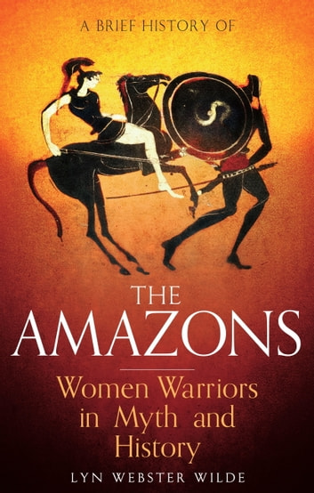 A Brief History of the Amazons - Women Warriors in Myth and History ebook by Lyn Webster Wilde