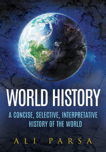 World History - A Concise, Selective, Interpretive History of the World ebook by Ali Parsa