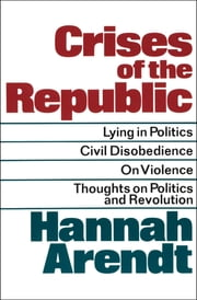 Crises of the Republic - Lying in Politics, Civil Disobedience, On Violence, Thoughts on Politics and Revolution ebook by Hannah Arendt