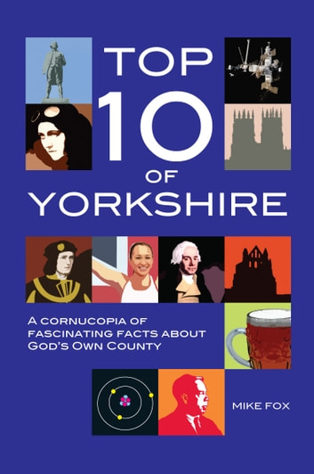 Top Ten of Yorkshire - A cornucopia of fascinating facts about God's Own County ebook by Mike Fox