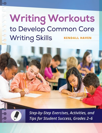 Writing Workouts to Develop Common Core Writing Skills: Step-by-Step Exercises, Activities, and Tips for Student Success, Grades 2–6 ebook by Kendall Haven