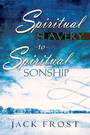 Spiritual Slavery to Spiritual Sonship ebook by Jack Frost