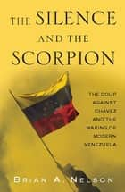 The Silence and the Scorpion - The Coup Against Chavez and the Making of Modern Venezuela ebook by Brian A. Nelson