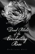 Dead Petals of the Everlasting Rose ebook by Dadriana Keys
