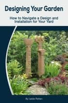 Designing Your Garden: How to Navigate a Design and Installation for Your Yard ebook by Leslie Patten