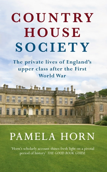 Country House Society - The Private Lives of England's Upper Class After the First World War ebook by Pamela Horn